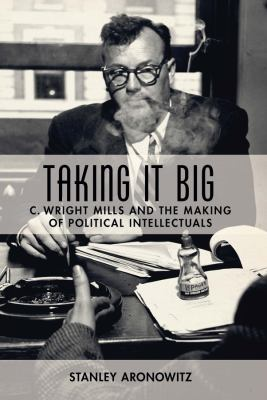 Taking It Big: C. Wright Mills and the Making of Political Intellectuals 9780231135405