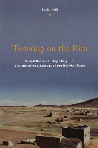 Teetering on the Rim: Global Restructuring, Daily Life, and the Armed Retreat of the Bolivian State 9780231118057