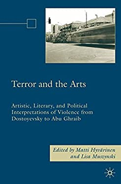 Terror and the Arts: Artistic, Literary, and Political Interpretations of Violence from Dostoyevsky to Abu Ghraib 9780230606715