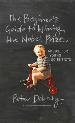 The Beginner's Guide to Winning the Nobel Prize: Advice for Young Scientists 9780231138970