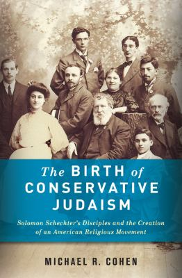 The Birth of Conservative Judaism: Solomon Schechter's Disciples and the Creation of an American Religious Movement 9780231156356