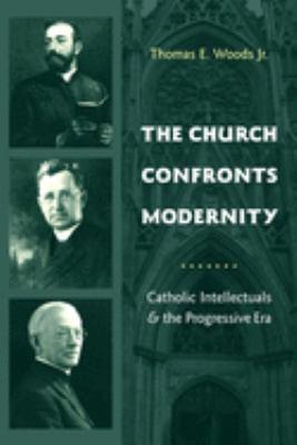 The Church Confronts Modernity: Catholic Intellectuals and the Progressive Era 9780231131865