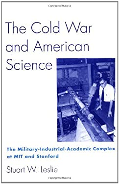 The Cold War and American Science: The Military-Industrial-Academic Complex at Mit and Stanford 9780231079594