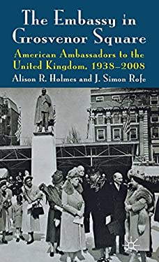 The Embassy in Grosvenor Square: American Ambassadors to the United Kingdom, 1938-2008 9780230280625