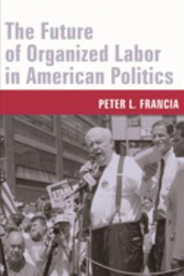The Future of Organized Labor in American Politics 9780231130707