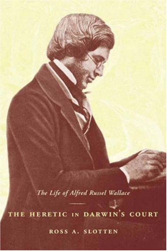 The Heretic in Darwin's Court: The Life of Alfred Russel Wallace 9780231130110