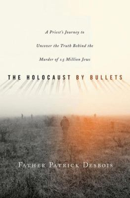 The Holocaust by Bullets: A Priest's Journey to Uncover the Truth Behind the Murder of 1.5 Million Jews 9780230606173