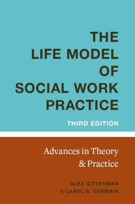 The Life Model of Social Work Practice: Advances in Theory and Practice (Third Edition) - 3rd Edition