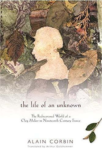 The Life of an Unknown: The Rediscovered World of a Clog Maker in Nineteenth-Century France 9780231118408