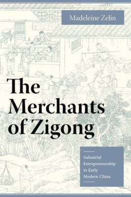 The Merchants of Zigong: Industrial Entrepreneurship in Early Modern China 9780231135979