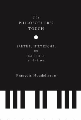 The Philosopher's Touch: Sartre, Nietzsche, and Barthes at the Piano 9780231153942