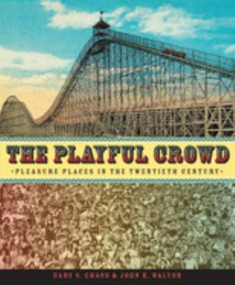 The Playful Crowd: Pleasure Places in the Twentieth Century 9780231127240