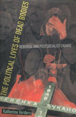 The Political Lives of Dead Bodies: Reburial and Postsocialist Change 9780231112307