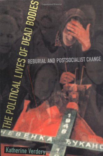 The Political Lives of Dead Bodies: Reburial and Postsocialist Change 9780231112314