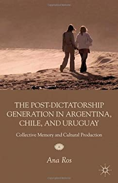 The Post-Dictatorship Generation in Argentina, Chile, and Uruguay: Collective Memory and Cultural Production 9780230120600
