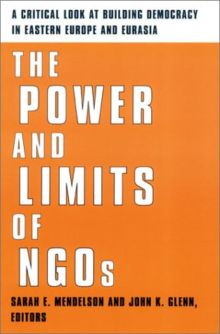 The Power and Limits of NGOs: A Critical Look at Building Democracy in Eastern Europe and Eurasia 9780231124911