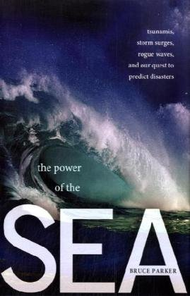 The Power of the Sea: Tsunamis, Storm Surges, Rogue Waves, and Our Quest to Predict Disasters 9780230616370