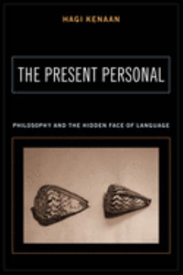 The Present Personal: Philosophy and the Hidden Face of Language 9780231133500