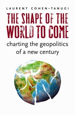 The Shape of the World to Come: Charting the Geopolitics of a New Century 9780231146005