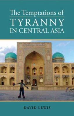 The Temptations of Tyranny in Central Asia 9780231700252
