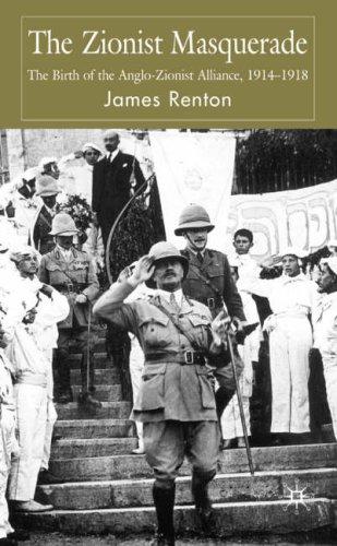The Zionist Masquerade: The Birth of the Anglo-Zionist Alliance, 1914-1918
