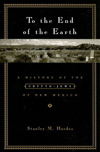 To the End of the Earth: A History of the Crypto-Jews of New Mexico 9780231129374
