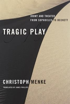 Tragic Play: Irony and Theater from Sophocles to Beckett 9780231145565