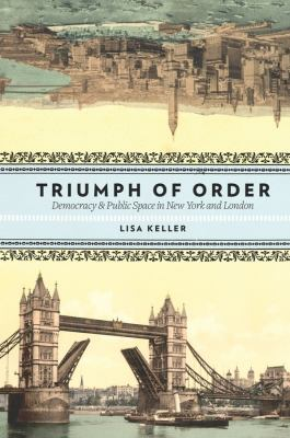 Triumph of Order: Democracy & Public Space in New York and London 9780231146722