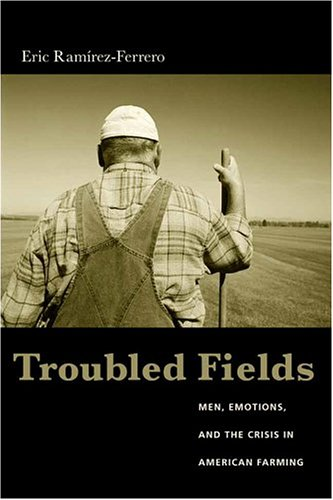 Troubled Fields: Men, Emotions, and the Crisis in American Farming 9780231130257