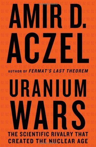 Uranium Wars: The Scientific Rivalry That Created the Nuclear Age