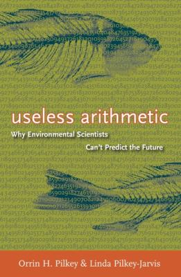 Useless Arithmetic: Why Environmental Scientists Can't Predict the Future 9780231132138