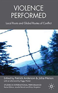 Violence Performed: Local Roots and Global Routes of Conflict 9780230537262