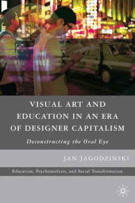 Visual Art and Education in an Era of Designer Capitalism: Deconstructing the Oral Eye 9780230618794