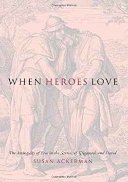 When Heroes Love: The Ambiguity of Eros in the Stories of Gilgamesh and David 9780231132602