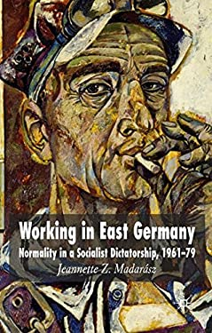 Working in East Germany: Normality in a Socialist Dictatorship 1961-79 9780230001602
