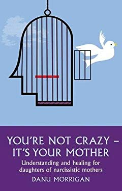 You're Not Crazy - It's Your Mother!: Understanding and Healing for Daughters of Narcissistic Mothers