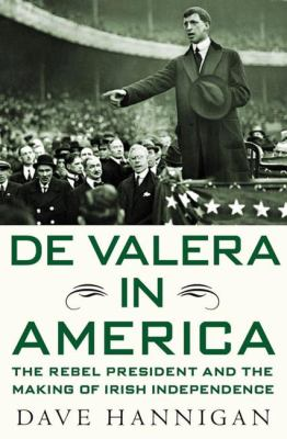 de Valera in America: The Rebel President and the Making of Irish Independence 9780230619197