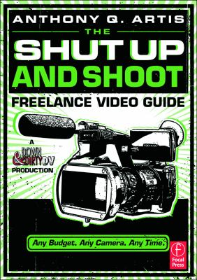 The Shut Up and Shoot Freelance Video Guide: A Down & Dirty DV Production 9780240814872