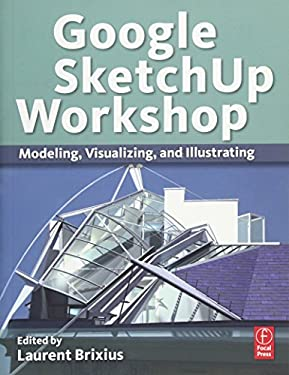 Google SketchUp Workshop: Modeling, Visualizing, and Illustrating 9780240816272