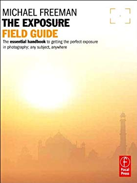 The Exposure Field Guide: The Essential Handbook to Getting the Perfect Exposure in Photography; Any Subject, Anywhere 9780240817743