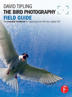 The Bird Photography Field Guide: The Essential Handbook for Capturing Birds with Your Digital SLR 9780240817767