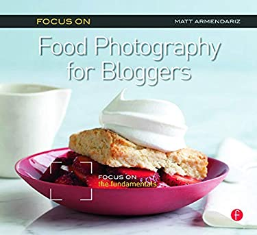 Focus on Food Photography for Bloggers (Focus on Series): Focus on the Fundamentals 9780240823676