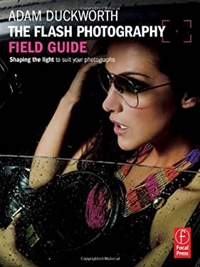 The Flash Photography Field Guide: Shaping the Light to Suit Your Photographs 9780240824246