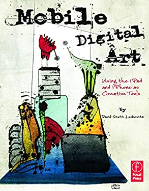 Mobile Digital Art: Using the Ipad and Iphone as Creative Tools 9780240825021