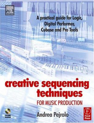Creative Sequencing Techniques for Music Production: A Practical Guide to Logic, Digital Performer, Cubase and Pro Tools 9780240519609