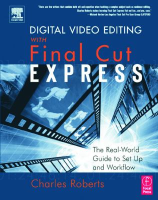 Digital Video Editing with Final Cut Express: The Real-World Guide to Set Up and Workflow 9780240805962