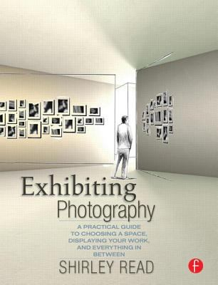 Exhibiting Photography: A Practical Guide to Choosing a Space, Displaying Your Work, and Everything in Between 9780240809397