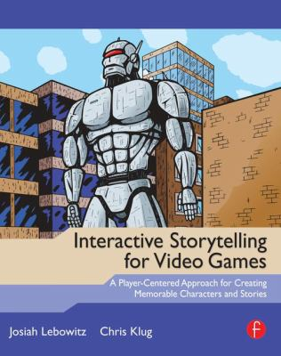 Interactive Storytelling for Video Games: A Player-Centered Approach to Creating Memorable Characters and Stories 9780240817170