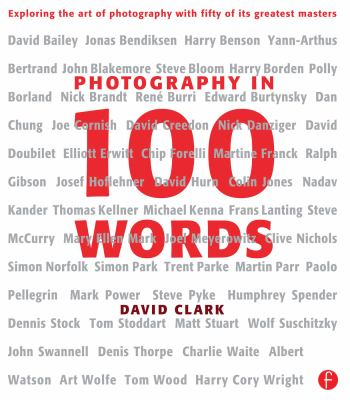 Photography in 100 Words: Exploring the Art of Photography with Fifty of Its Greatest Masters 9780240813004