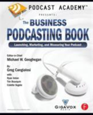 Podcast Academy Presents: The Business Podcasting Book: Launching, Marketing, and Measuring Your Podcast 9780240809670